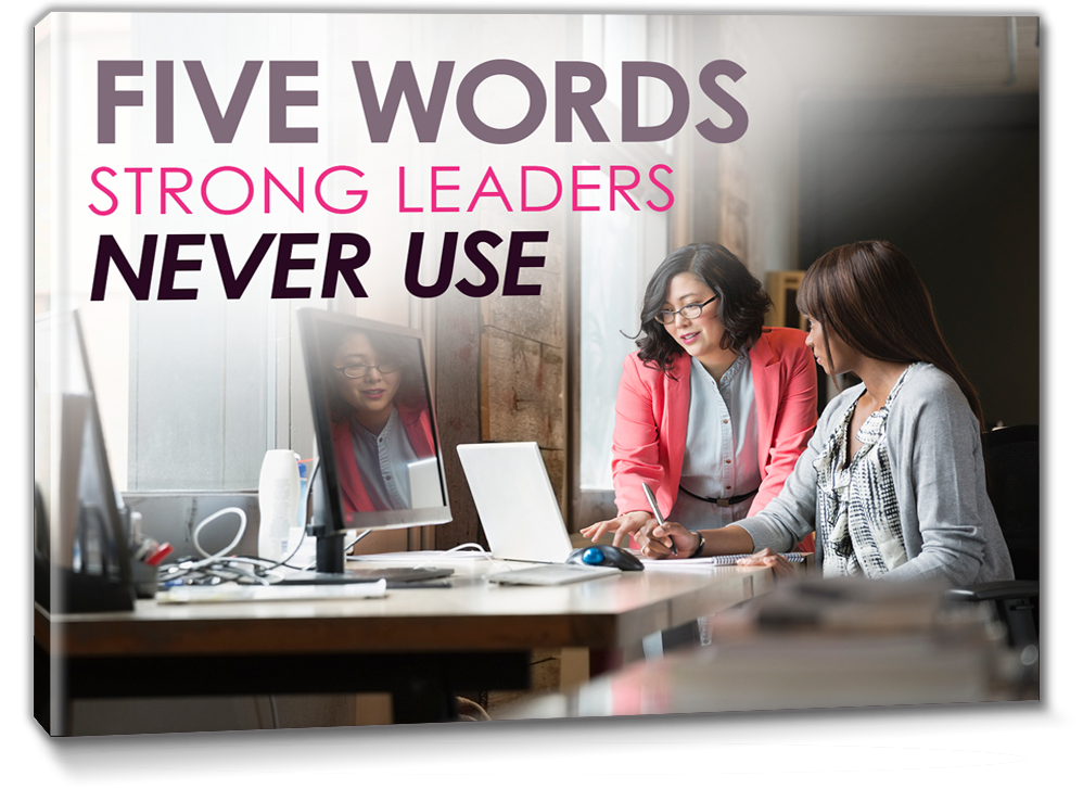 Five Words Strong Leaders Never Use